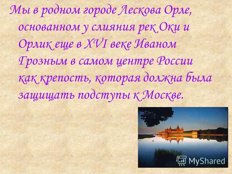 Мы в родном городе Лескова Орле, основанном у слияния рек Оки и Орлик еще в XVI веке Иваном Грозным в самом центре России как крепость, которая должна была защищать подступы к Москве.