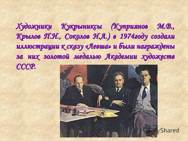 Художники Кукрыниксы (Куприянов М.В., Крылов П.Н., Соколов Н.А.) в 1974 году создали иллюстрации к сказу «Левша» и были награждены за них золотой медалью Академии художеств СССР.