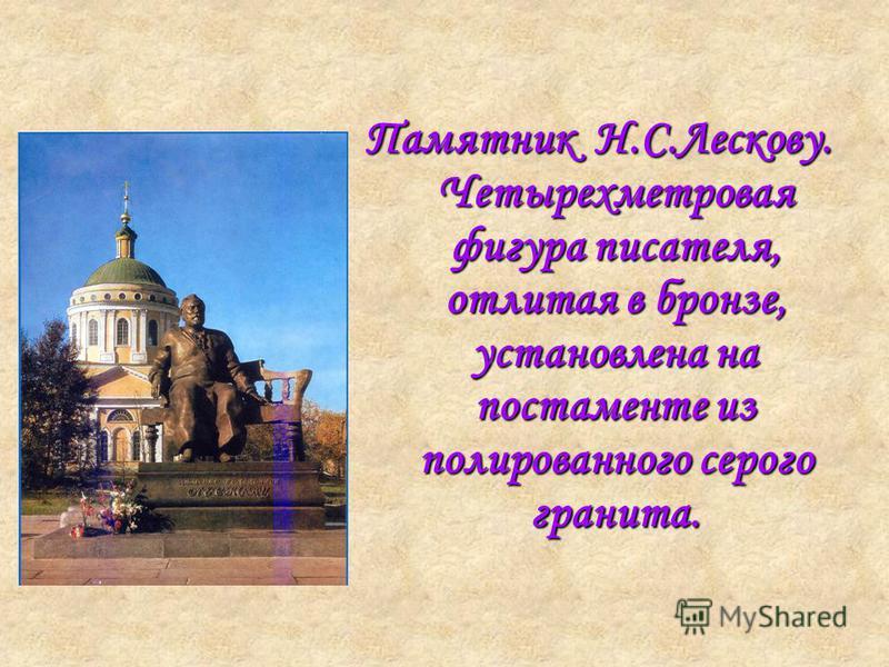 Памятник Н.С.Лескову. Четырехметровая фигура писателя, отлитая в бронзе, установлена на постаменте из полированного серого гранита.