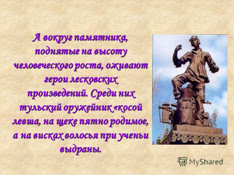 А вокруг памятника, поднятые на высоту человеческого роста, оживают герои лесковских произведений. Среди них тульский оружейник «косой левша, на щеке пятно родимое, а на висках волосья при учении выдраны.
