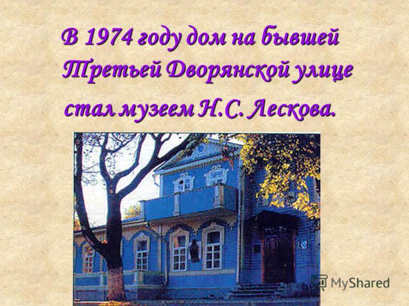 В 1974 году дом на бывшей Третьей Дворянской улице стал музеем Н.С. Лескова.