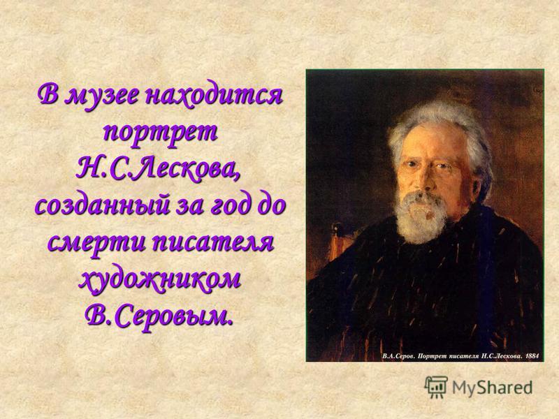 В музее находится портрет Н.С.Лескова, созданный за год до смерти писателя художником В.Серовым.