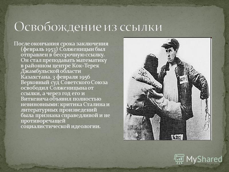 После окончания срока заключения (февраль 1953) Солженицын был отправлен в бессрочную ссылку. Он стал преподавать математику в районном центре Кок-Терек Джамбульской области Казахстана. 3 февраля 1956 Верховный суд Советского Союза освободил Солжениц