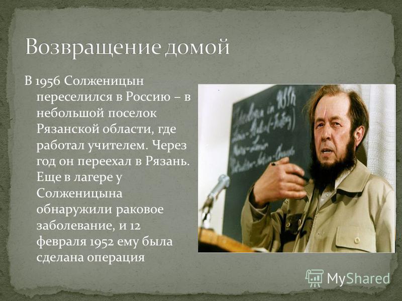 В 1956 Солженицын переселился в Россию – в небольшой поселок Рязанской области, где работал учителем. Через год он переехал в Рязань. Еще в лагере у Солженицына обнаружили раковое заболевание, и 12 февраля 1952 ему была сделана операция
