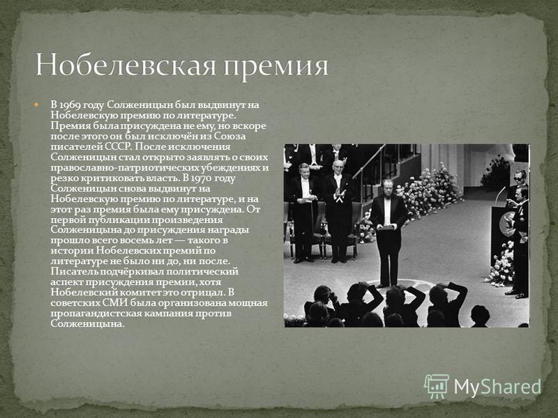 В 1969 году Солженицын был выдвинут на Нобелевскую премию по литературе. Премия была присуждена не ему, но вскоре после этого он был исключён из Союза писателей СССР. После исключения Солженицын стал открыто заявлять о своих православно-патриотически
