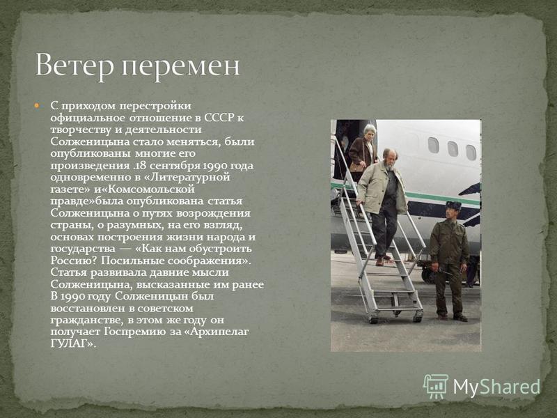 С приходом перестройки официальное отношение в СССР к творчеству и деятельности Солженицына стало меняться, были опубликованы многие его произведения.18 сентября 1990 года одновременно в «Литературной газете» и«Комсомольской правде»была опубликована