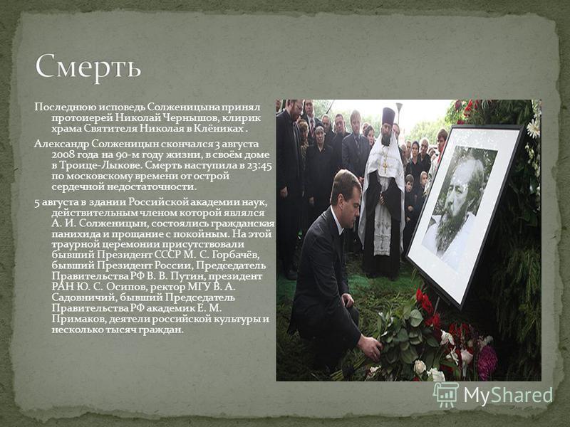 Последнюю исповедь Солженицына принял протоиерей Николай Чернышов, клирик храма Святителя Николая в Клёниках. Александр Солженицын скончался 3 августа 2008 года на 90-м году жизни, в своём доме в Троице-Лыкове. Смерть наступила в 23:45 по московскому