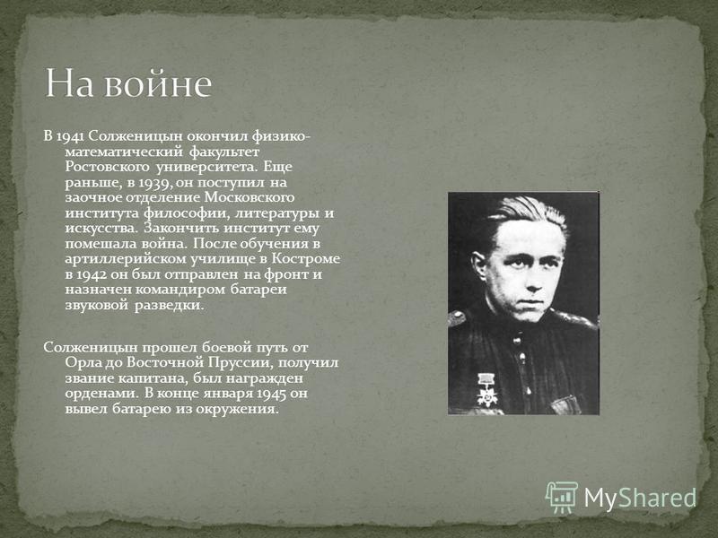 В 1941 Солженицын окончил физико- математический факультет Ростовского университета. Еще раньше, в 1939, он поступил на заочное отделение Московского института философии, литературы и искусства. Закончить институт ему помешала война. После обучения в