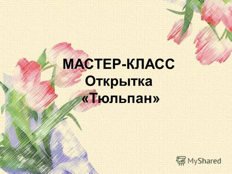 МАСТЕР-КЛАСС Открытка «Тюльпан»