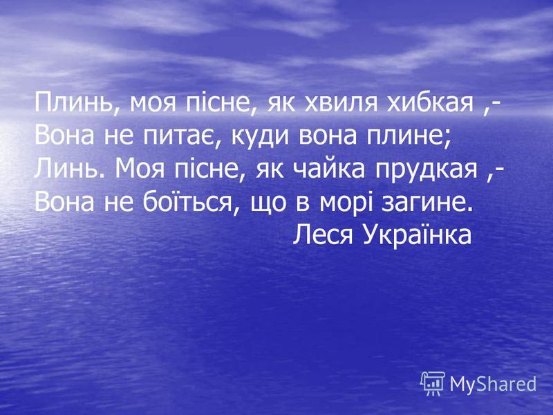 Плинь, моя пісне, як хвиля хибкая,- Вона не питає, куди вона плине; Линь. Моя пісне, як чайка прудкая,- Вона не боїться, що в морі загине. Леся Українка