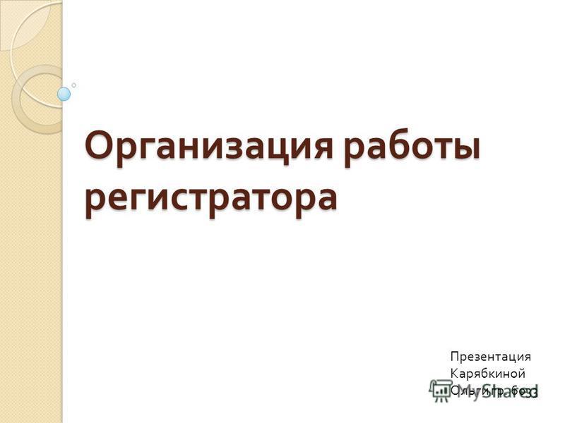 Организация работы регистратора Презентация Карябкиной Ольги гр. 6033