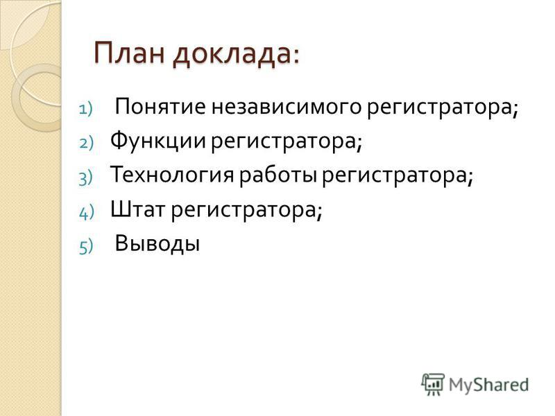 План доклада : 1) Понятие независимого регистратора ; 2) Функции регистратора ; 3) Технология работы регистратора ; 4) Штат регистратора ; 5) Выводы