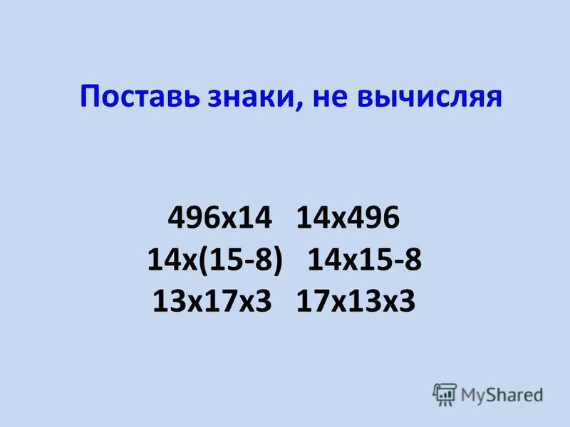 Поставь знаки, не вычисляя 496 х 14 14 х 496 14 х(15-8) 14 х 15-8 13 х 17 х 3 17 х 13 х 3