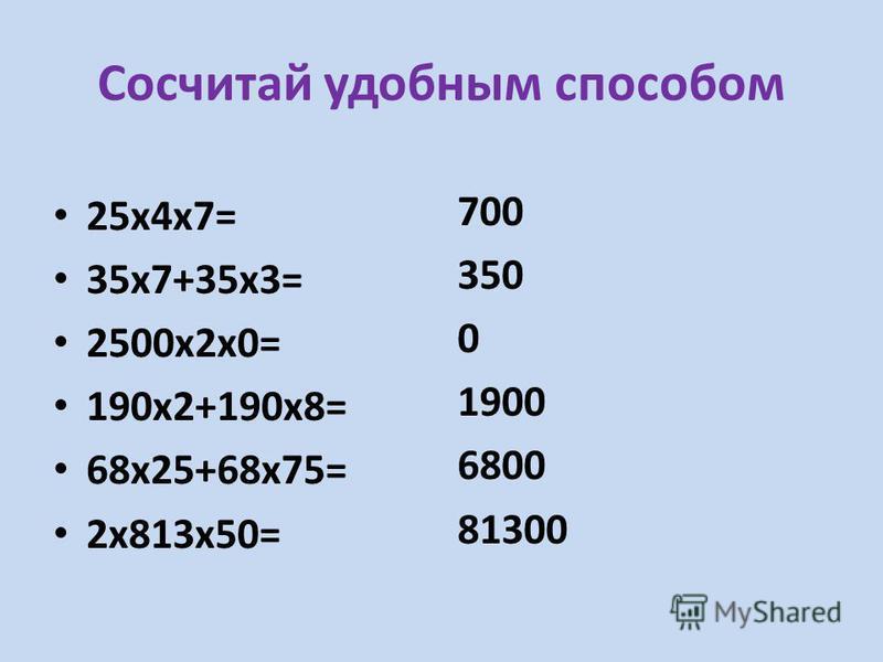 Сосчитай удобным способом 25 х 4 х 7= 35 х 7+35 х 3= 2500 х 2 х 0= 190 х 2+190 х 8= 68 х 25+68 х 75= 2 х 813 х 50= 700 350 0 1900 6800 81300