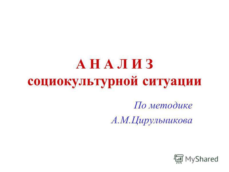 А Н А Л И З социокультурной ситуации По методике А.М.Цирульникова
