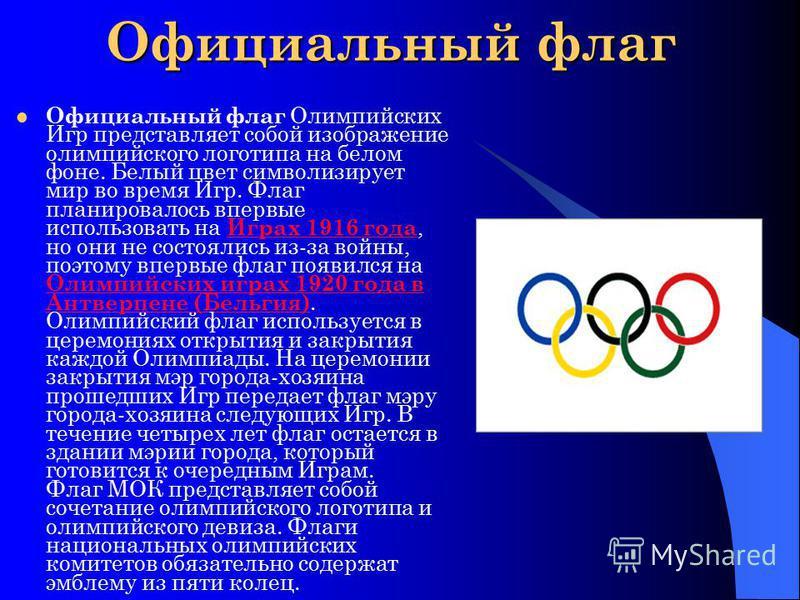 Официальный флаг Официальный флаг Олимпийских Игр представляет собой изображение олимпийского логотипа на белом фоне. Белый цвет символизирует мир во время Игр. Флаг планировалось впервые использовать на Играх 1916 года, но они не состоялись из-за во