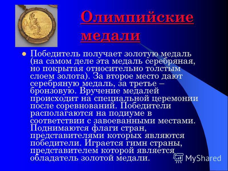 Олимпийские медали Олимпийские медали Победитель получает золотую медаль (на самом деле эта медаль серебряная, но покрытая относительно толстым слоем золота). За второе место дают серебряную медаль, за третье – бронзовую. Вручение медалей происходит