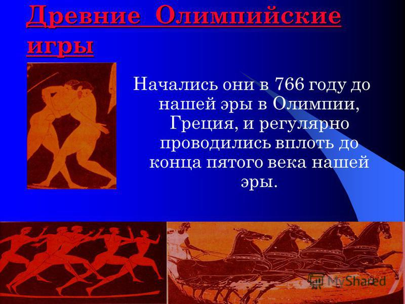 Древние Олимпийские игры Древние Олимпийские игры Начались они в 766 году до нашей эры в Олимпии, Греция, и регулярно проводились вплоть до конца пятого века нашей эры.
