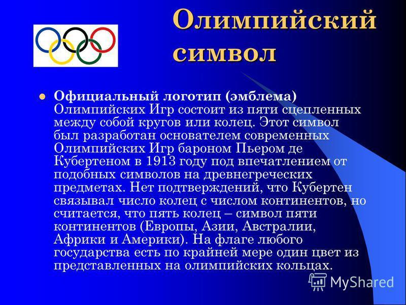 Олимпийский символ Официальный логотип (эмблема) Олимпийских Игр состоит из пяти сцепленных между собой кругов или колец. Этот символ был разработан основателем современных Олимпийских Игр бароном Пьером де Кубертеном в 1913 году под впечатлением от
