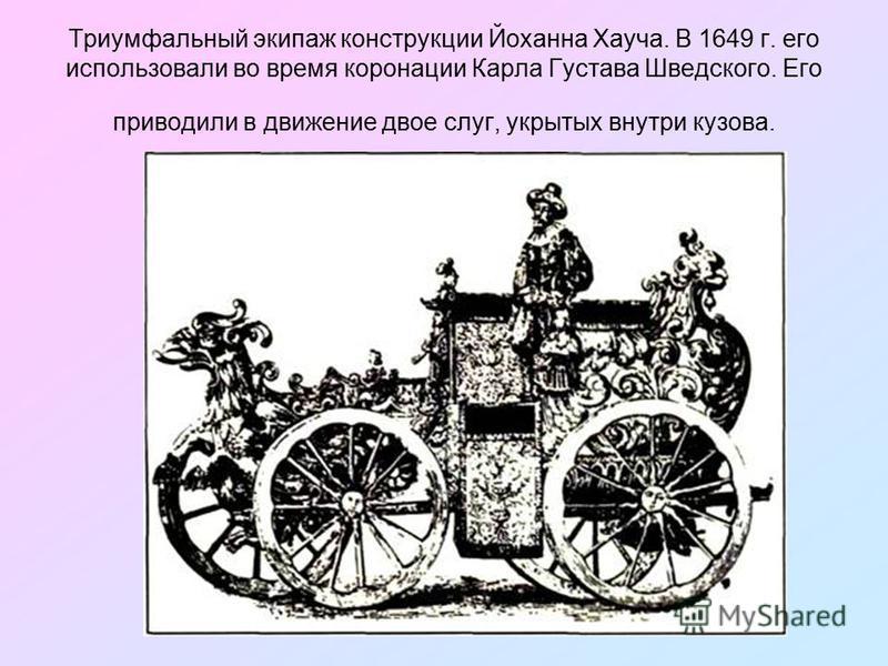 Триумфальный экипаж конструкции Йоханна Хауча. В 1649 г. его использовали во время коронации Карла Густава Шведского. Его приводили в движение двое слуг, укрытых внутри кузова.