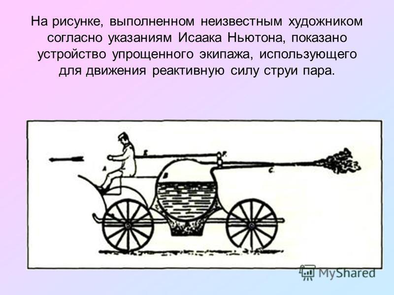 На рисунке, выполненном неизвестным художником согласно указаниям Исаака Ньютона, показано устройство упрощенного экипажа, использующего для движения реактивную силу струи пара.