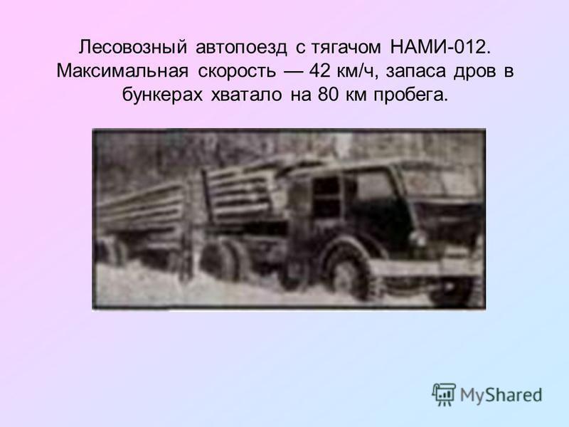 Лесовозный автопоезд с тягачом НАМИ-012. Максимальная скорость 42 км/ч, запаса дров в бункерах хватало на 80 км пробега.