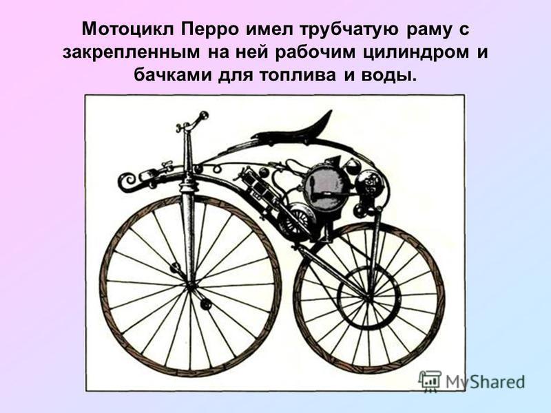 Мотоцикл Перро имел трубчатую раму с закрепленным на ней рабочим цилиндром и бачками для топлива и воды.
