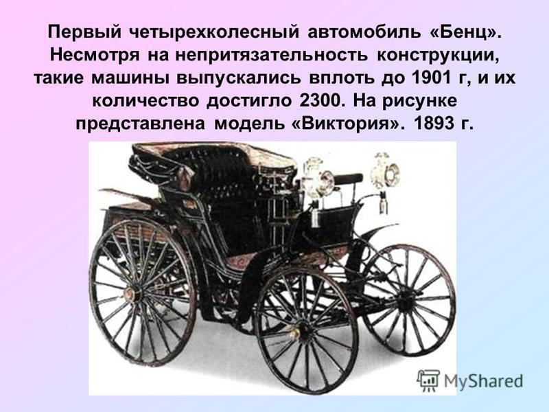 Первый четырехколесный автомобиль «Бенц». Несмотря на непритязательность конструкции, такие машины выпускались вплоть до 1901 г, и их количество достигло 2300. На рисунке представлена модель «Виктория». 1893 г.