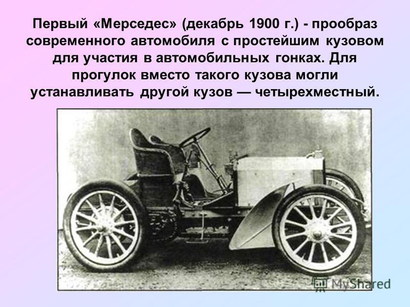Первый «Мерседес» (декабрь 1900 г.) - прообраз современного автомобиля с простейшим кузовом для участия в автомобильных гонках. Для прогулок вместо такого кузова могли устанавливать другой кузов четырехместный.