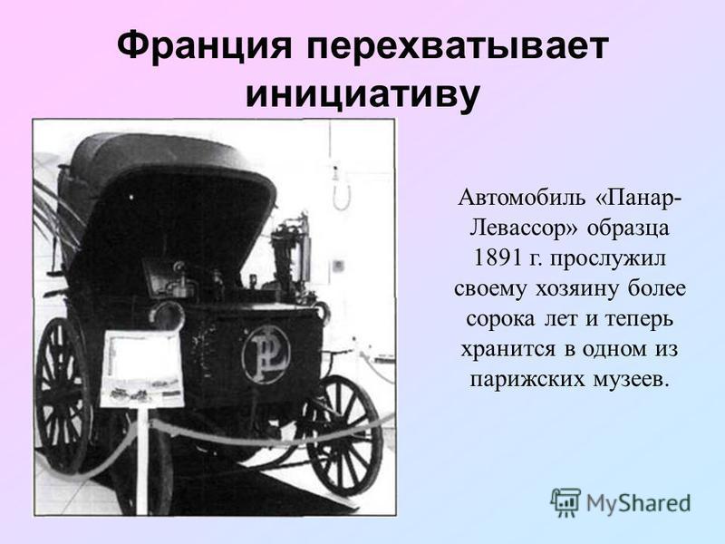 Франция перехватывает инициативу Автомобиль «Панар- Левассор» образца 1891 г. прослужил своему хозяину более сорока лет и теперь хранится в одном из парижских музеев.