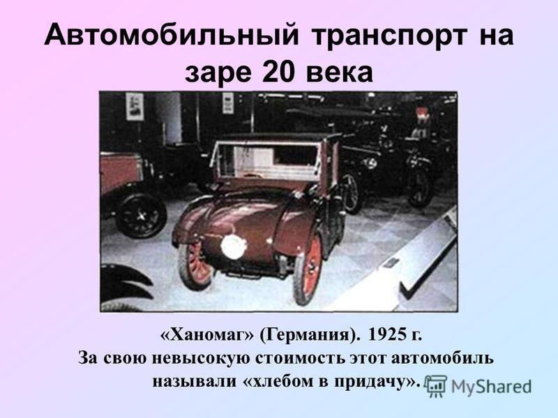 Автомобильный транспорт на заре 20 века «Ханомаг» (Германия). 1925 г. За свою невысокую стоимость этот автомобиль называли «хлебом в придачу».