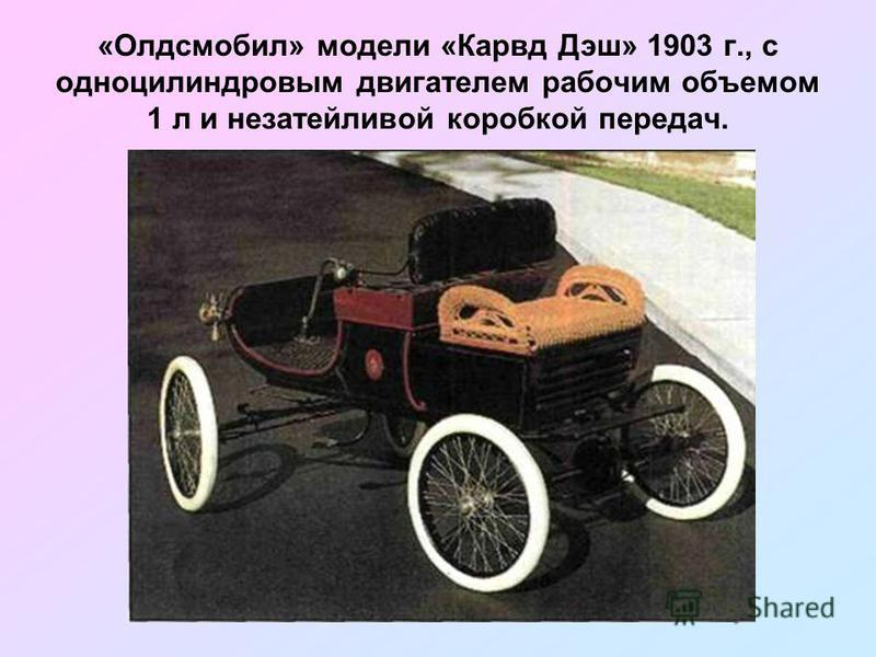«Олдсмобил» модели «Карвд Дэш» 1903 г., с одноцилиндровым двигателем рабочим объемом 1 л и незатейливой коробкой передач.