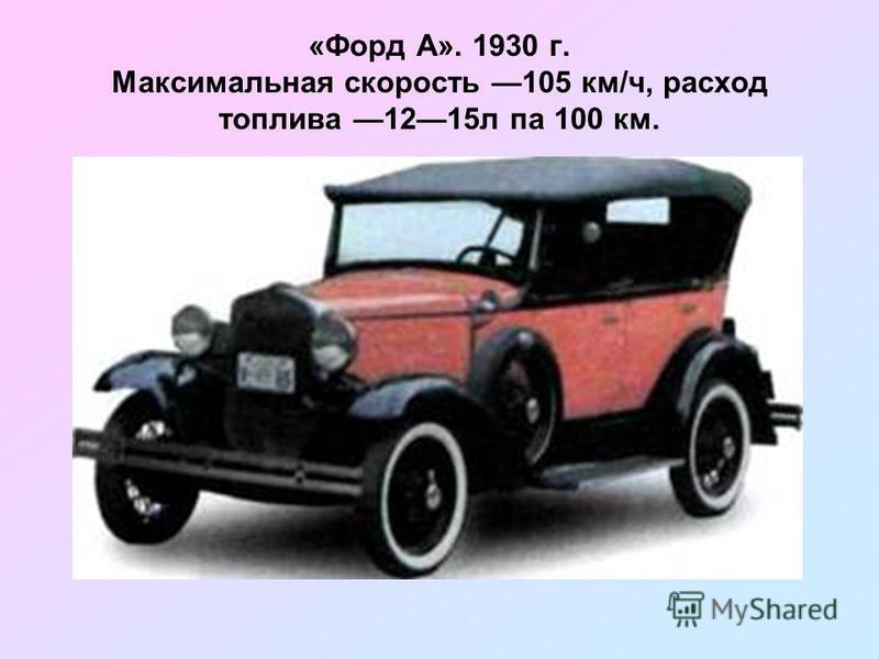 «Форд А». 1930 г. Максимальная скорость 105 км/ч, расход топлива 1215 л па 100 км.