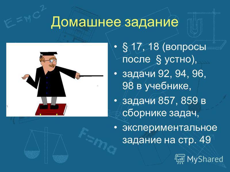 Домашнее задание § 17, 18 (вопросы после § устно), задачи 92, 94, 96, 98 в учебнике, задачи 857, 859 в сборнике задач, экспериментальное задание на стр. 49