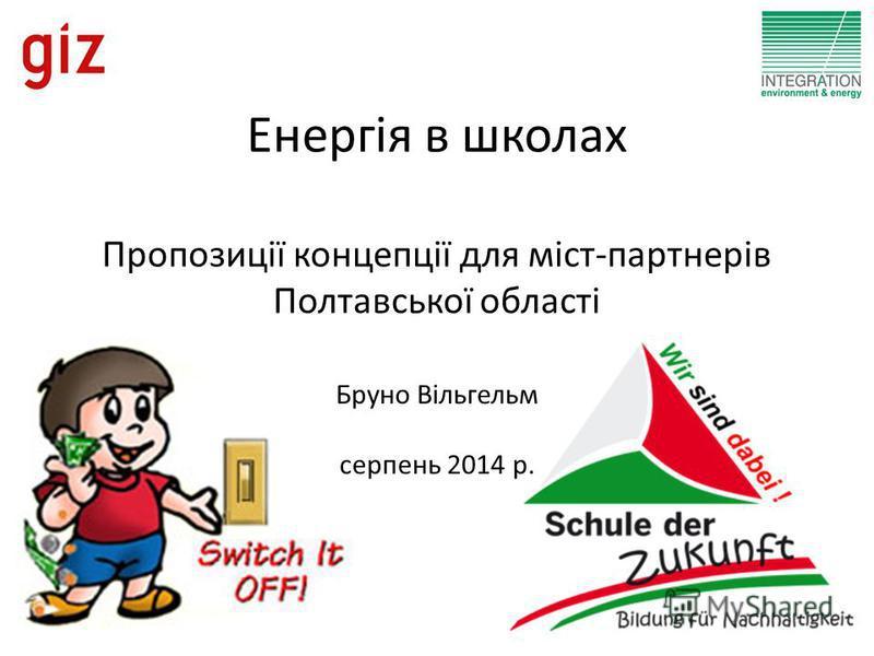 Енергія в школах Пропозиції концепції для міст-партнерів Полтавської області Бруно Вільгельм серпень 2014 р.