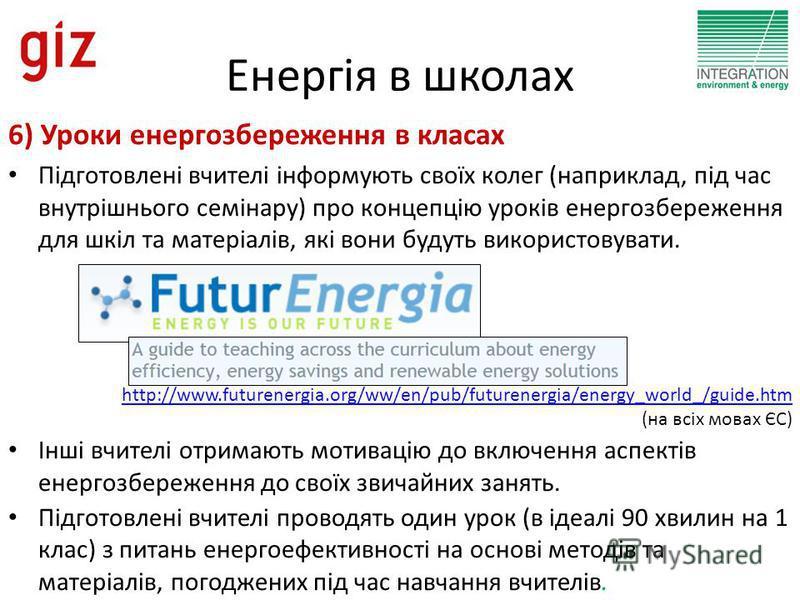 Енергія в школах 6) Уроки енергозбереження в класах Підготовлені вчителі інформують своїх колег (наприклад, під час внутрішнього семінару) про концепцію уроків енергозбереження для шкіл та матеріалів, які вони будуть використовувати. http://www.futur
