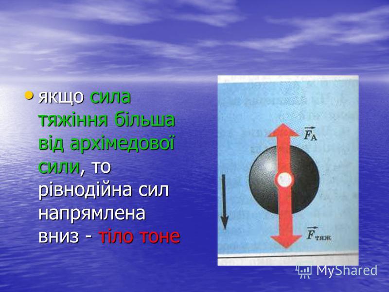 якщо сила тяжіння більша від архімедової сили, то рівнодійна сил напрямлена вниз - тіло тоне якщо сила тяжіння більша від архімедової сили, то рівнодійна сил напрямлена вниз - тіло тоне