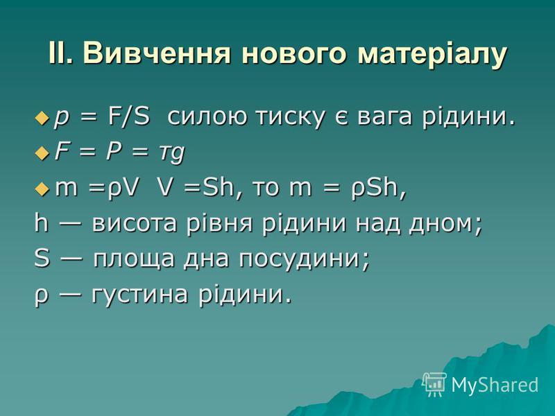 II. Вивчення нового матеріалу р = F/S силою тиску є вага рідини. р = F/S силою тиску є вага рідини. F = Р = т g F = Р = т g m =ρV V =Sh, то m = ρSh, m =ρV V =Sh, то m = ρSh, h висота рівня рідини над дном; S площа дна посудини; ρ густина рідини.