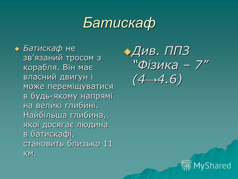 Батискаф Батискаф не зв'язаний тросом з корабля. Він має власний двигун і може переміщуватися в будь-якому напрямі на великі глибині. Найбільша глибина, якої досягає людина в батискафі, становить близько 11 км. Батискаф не зв'язаний тросом з корабл