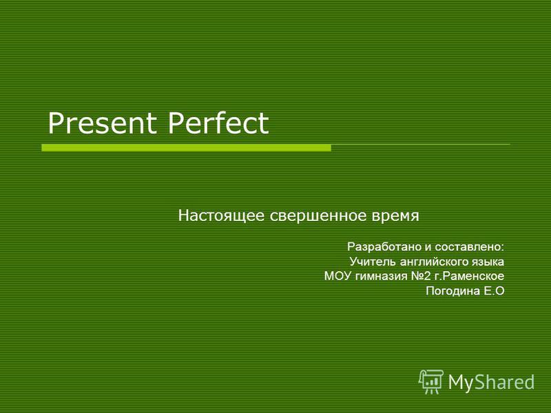 Present Perfect Настоящее свершенное время Разработано и составлено: Учитель английского языка МОУ гимназия 2 г.Раменское Погодина Е.О