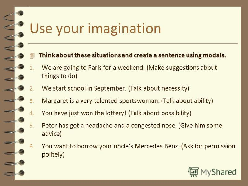 Use your imagination 4 Think about these situations and create a sentence using modals. 1. We are going to Paris for a weekend. (Make suggestions about things to do) 2. We start school in September. (Talk about necessity) 3. Margaret is a very talent