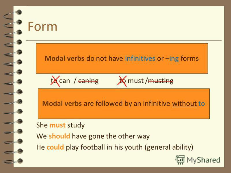 Form to can / caning to must /musting She must study We should have gone the other way He could play football in his youth (general ability) Modal verbs do not have infinitives or –ing forms Modal verbs are followed by an infinitive without to