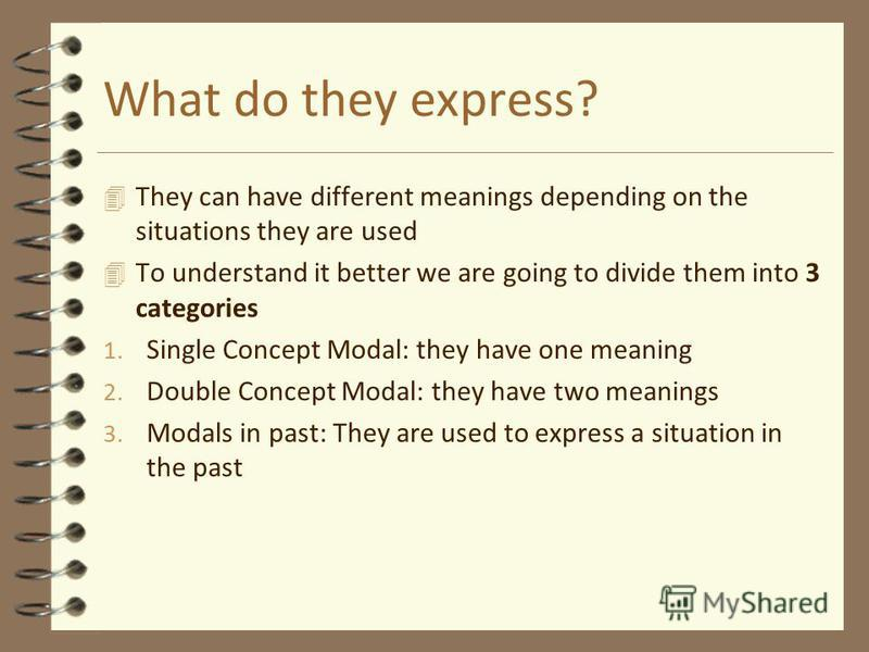 What do they express? 4 They can have different meanings depending on the situations they are used 4 To understand it better we are going to divide them into 3 categories 1. Single Concept Modal: they have one meaning 2. Double Concept Modal: they ha