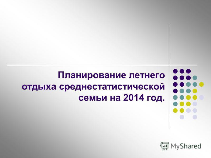 Планирование летнего отдыха среднестатистической семьи на 2014 год.