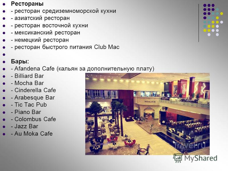 Рестораны - ресторан средиземноморской кухни - азиатский ресторан - ресторан восточной кухни - мексиканский ресторан - немецкий ресторан - ресторан быстрого питания Club Mac Бары: - Afandena Cafe (кальян за дополнительную плату) - Billiard Bar - Moch