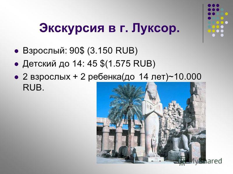 Экскурсия в г. Луксор. Взрослый: 90$ (3.150 RUB) Детский до 14: 45 $(1.575 RUB) 2 взрослых + 2 ребенка(до 14 лет)~10.000 RUB.