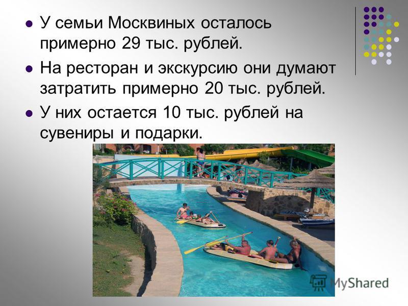 У семьи Москвиных осталось примерно 29 тыс. рублей. На ресторан и экскурсию они думают затратить примерно 20 тыс. рублей. У них остается 10 тыс. рублей на сувениры и подарки.