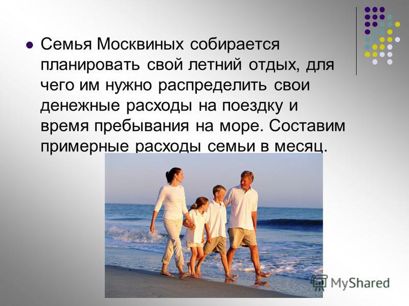 Семья Москвиных собирается планировать свой летний отдых, для чего им нужно распределить свои денежные расходы на поездку и время пребывания на море. Составим примерные расходы семьи в месяц.