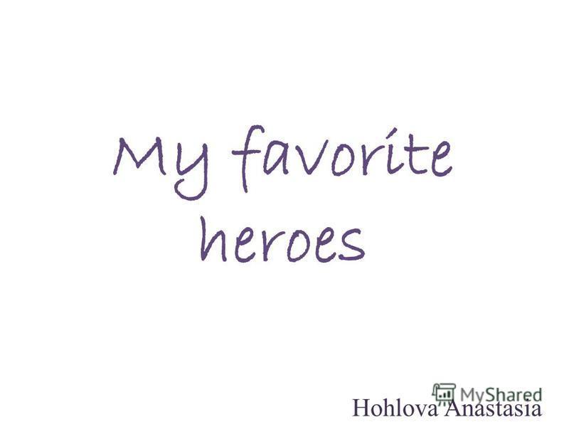 My favorite heroes Hohlova Anastasia