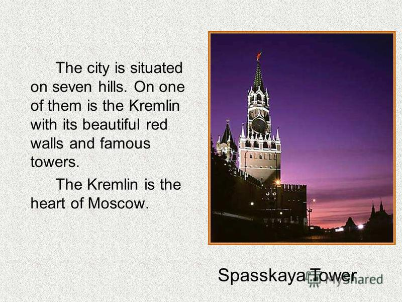 The city is situated on seven hills. On one of them is the Kremlin with its beautiful red walls and famous towers. The Kremlin is the heart of Moscow. Spasskaya Tower